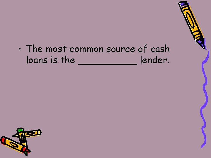 • The most common source of cash loans is the _____ lender.