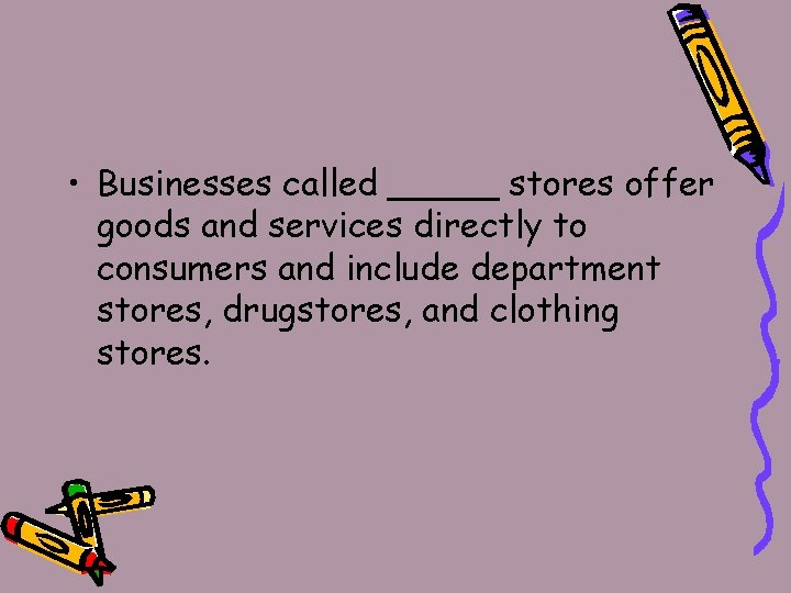 • Businesses called _____ stores offer goods and services directly to consumers and