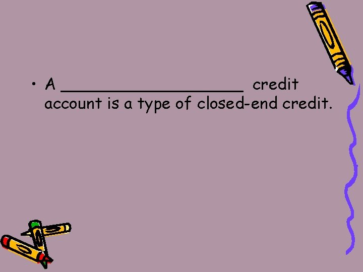 • A _________ credit account is a type of closed-end credit.