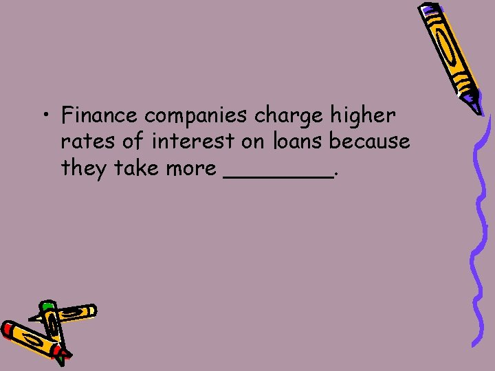 • Finance companies charge higher rates of interest on loans because they take