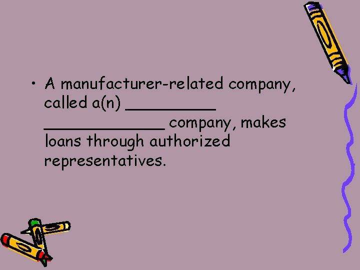 • A manufacturer-related company, called a(n) ____________ company, makes loans through authorized representatives.