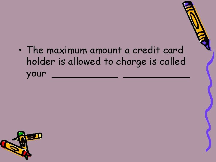 • The maximum amount a credit card holder is allowed to charge is