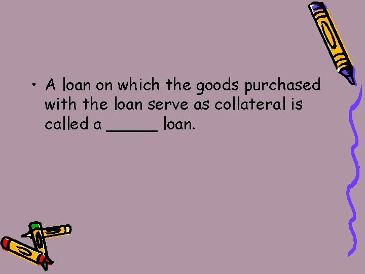 • A loan on which the goods purchased with the loan serve as