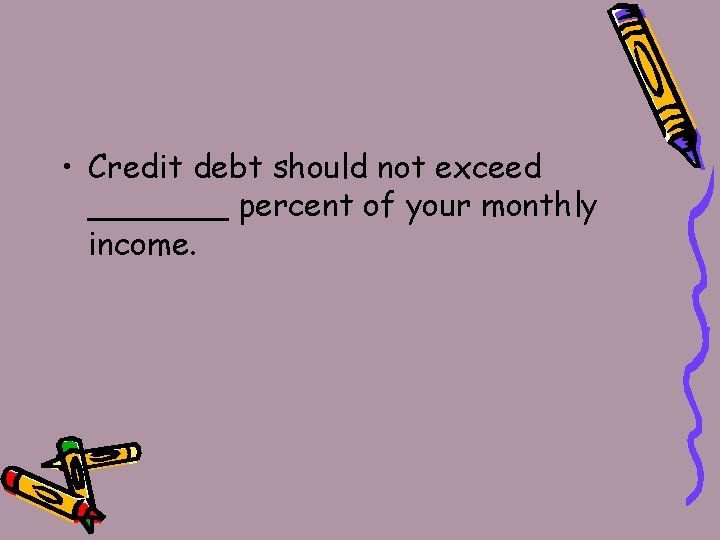 • Credit debt should not exceed _______ percent of your monthly income.