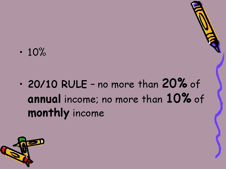 • 10% • 20/10 RULE – no more than 20% of annual income;