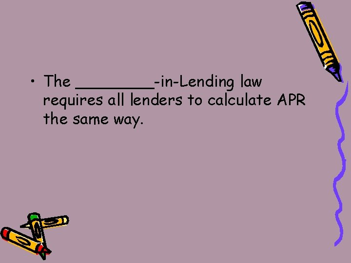• The ____-in-Lending law requires all lenders to calculate APR the same way.