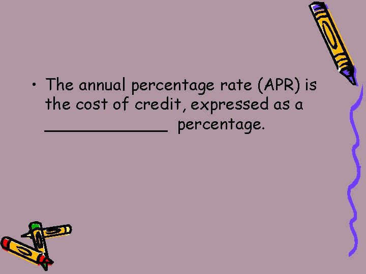• The annual percentage rate (APR) is the cost of credit, expressed as