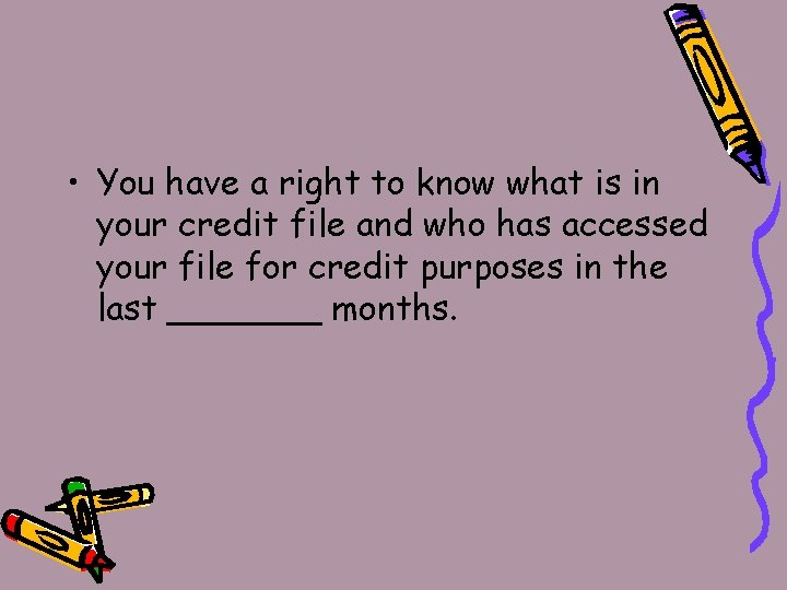 • You have a right to know what is in your credit file