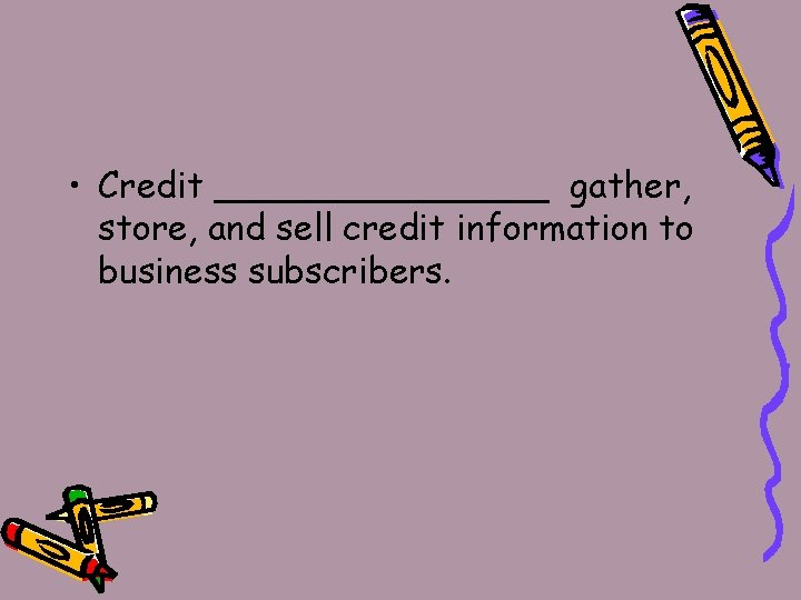 • Credit ________ gather, store, and sell credit information to business subscribers.
