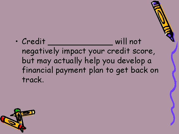 • Credit _______ will not negatively impact your credit score, but may actually