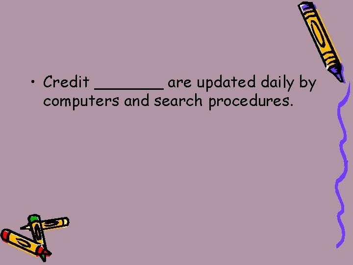 • Credit _______ are updated daily by computers and search procedures.