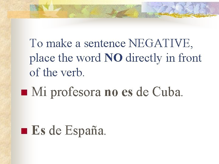 To make a sentence NEGATIVE, place the word NO directly in front of the