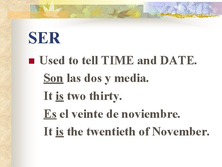 SER n Used to tell TIME and DATE. Son las dos y media. It