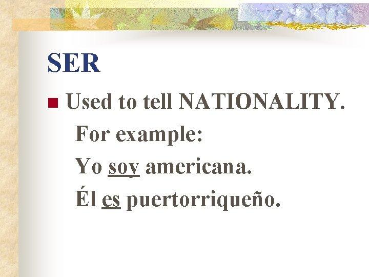 SER n Used to tell NATIONALITY. For example: Yo soy americana. Él es puertorriqueño.