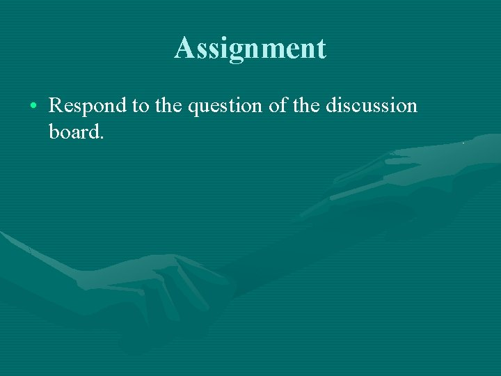 Assignment • Respond to the question of the discussion board.