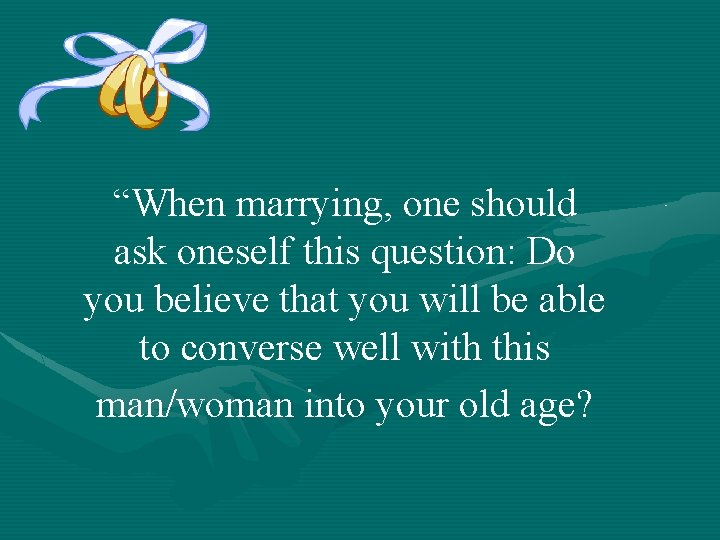 """""""When marrying, one should ask oneself this question: Do you believe that you will"""