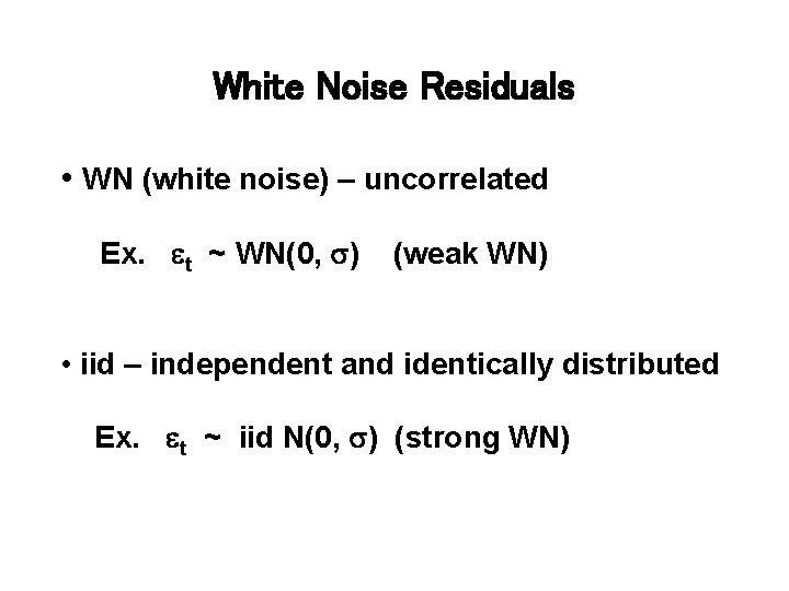 White Noise Residuals • WN (white noise) – uncorrelated Ex. et ~ WN(0, s)