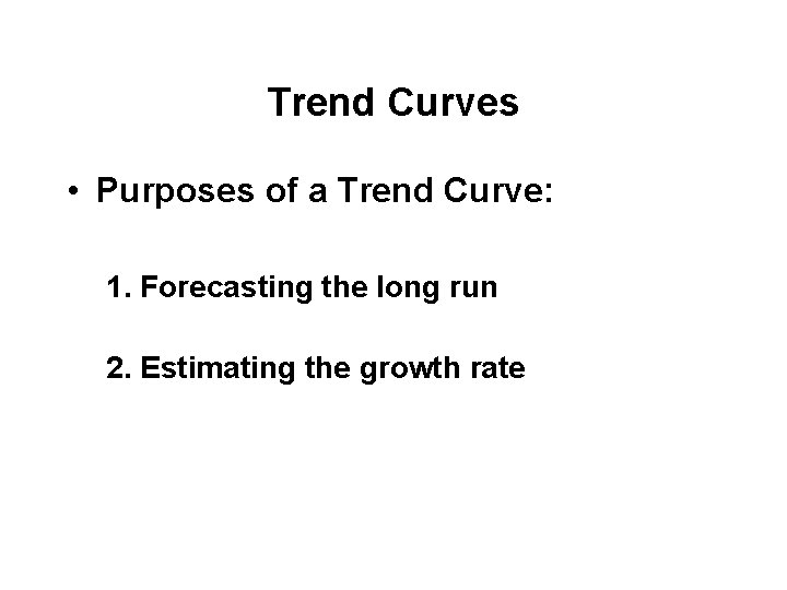 Trend Curves • Purposes of a Trend Curve: 1. Forecasting the long run 2.