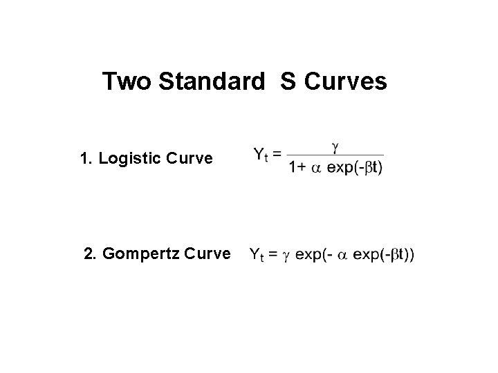 Two Standard S Curves 1. Logistic Curve 2. Gompertz Curve