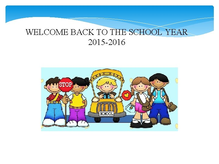 WELCOME BACK TO THE SCHOOL YEAR 2015 -2016