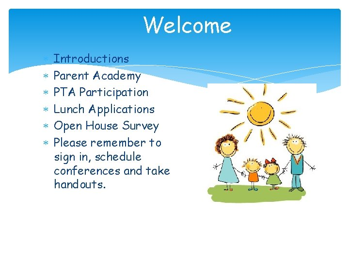 Welcome Introductions Parent Academy PTA Participation Lunch Applications Open House Survey Please remember to
