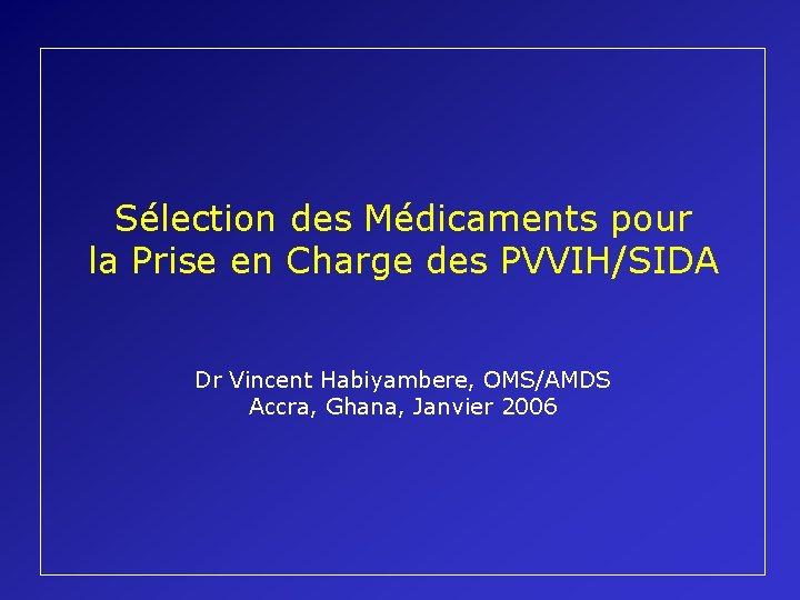 Sélection des Médicaments pour la Prise en Charge des PVVIH/SIDA Dr Vincent Habiyambere, OMS/AMDS