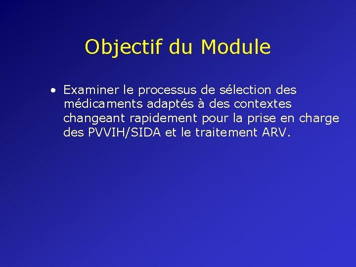 Objectif du Module • Examiner le processus de sélection des médicaments adaptés à des