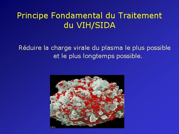 Principe Fondamental du Traitement du VIH/SIDA Réduire la charge virale du plasma le plus