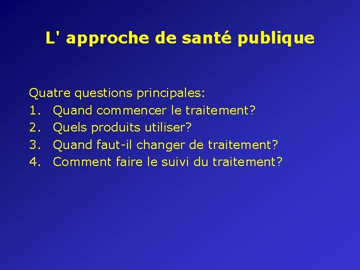 L' approche de santé publique Quatre questions principales: 1. Quand commencer le traitement? 2.