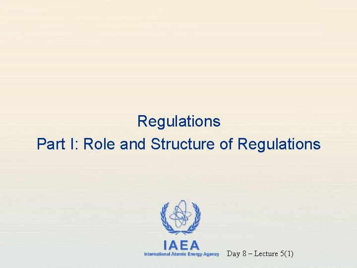 Regulations Part I: Role and Structure of Regulations IAEA International Atomic Energy Agency Day