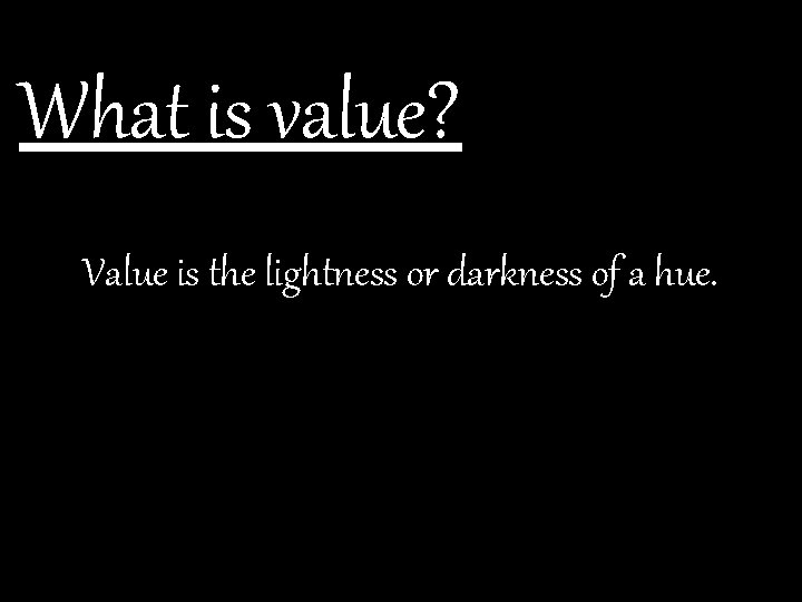 What is value? Value is the lightness or darkness of a hue.