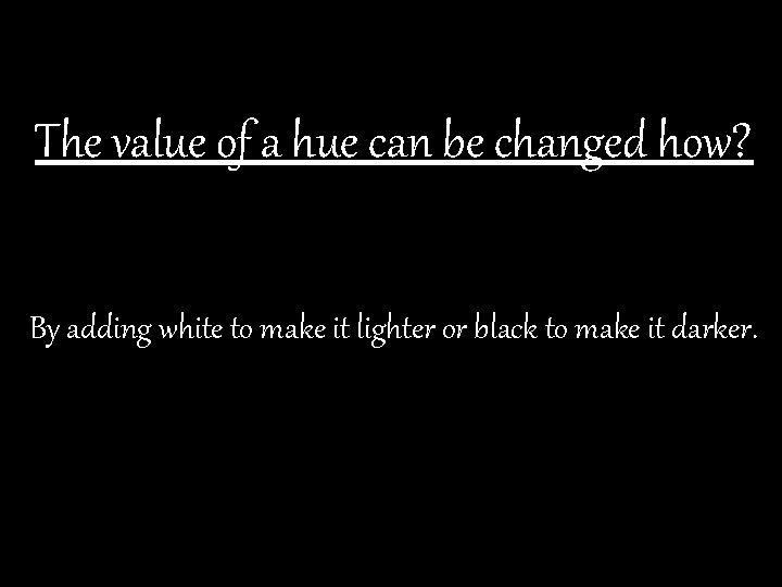 The value of a hue can be changed how? By adding white to make