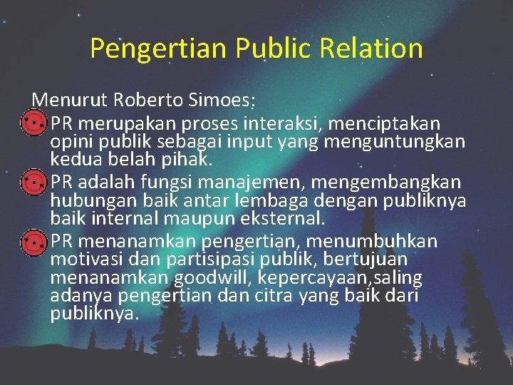 Pengertian Public Relation Menurut Roberto Simoes: PR merupakan proses interaksi, menciptakan opini publik sebagai