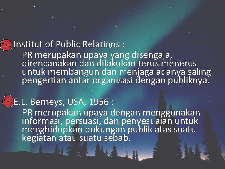 Institut of Public Relations : PR merupakan upaya yang disengaja, direncanakan dilakukan terus menerus