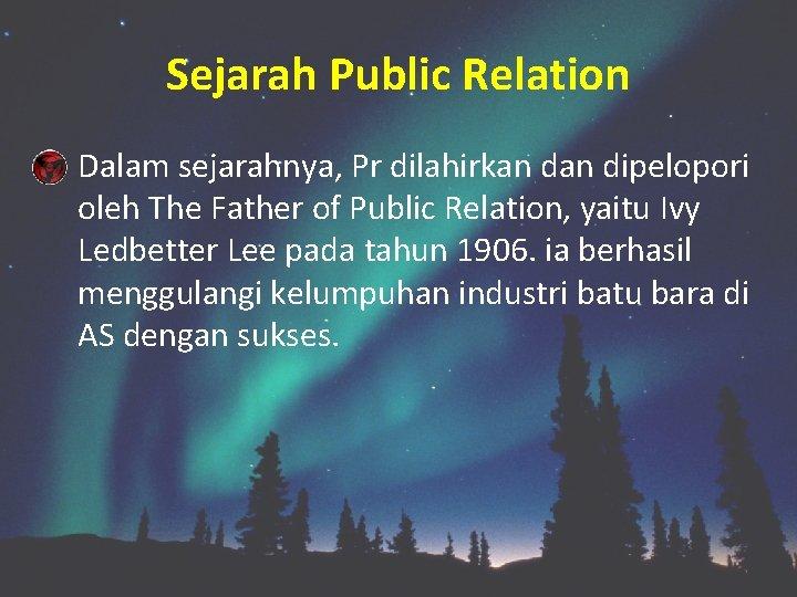 Sejarah Public Relation Dalam sejarahnya, Pr dilahirkan dipelopori oleh The Father of Public Relation,