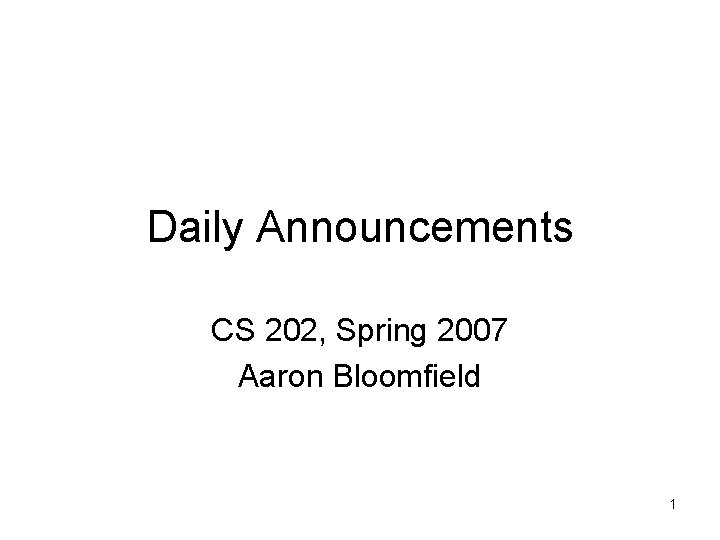 Daily Announcements CS 202, Spring 2007 Aaron Bloomfield 1