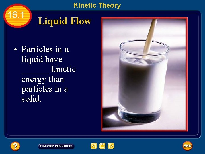 Kinetic Theory 16. 1 Liquid Flow • Particles in a liquid have ______ kinetic