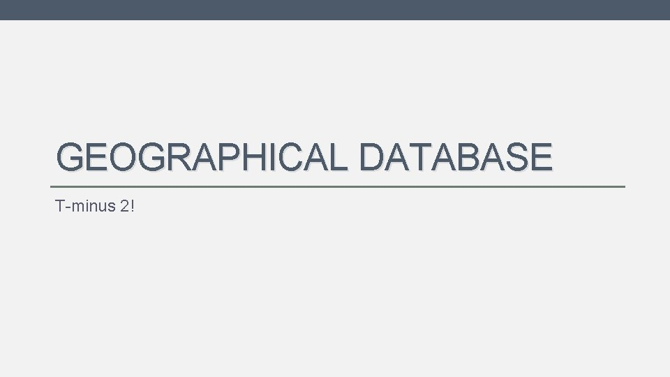 GEOGRAPHICAL DATABASE T-minus 2!
