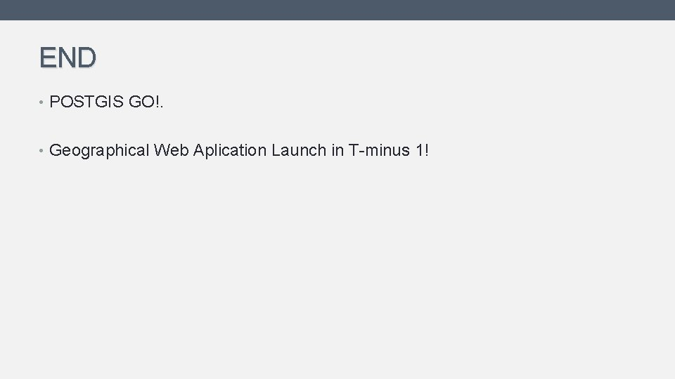 END • POSTGIS GO!. • Geographical Web Aplication Launch in T-minus 1!