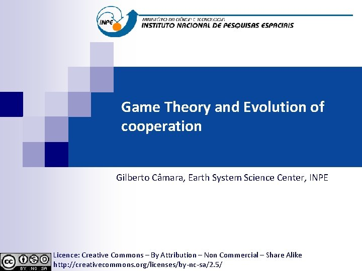 Game Theory and Evolution of cooperation Gilberto Câmara, Earth System Science Center, INPE Licence: