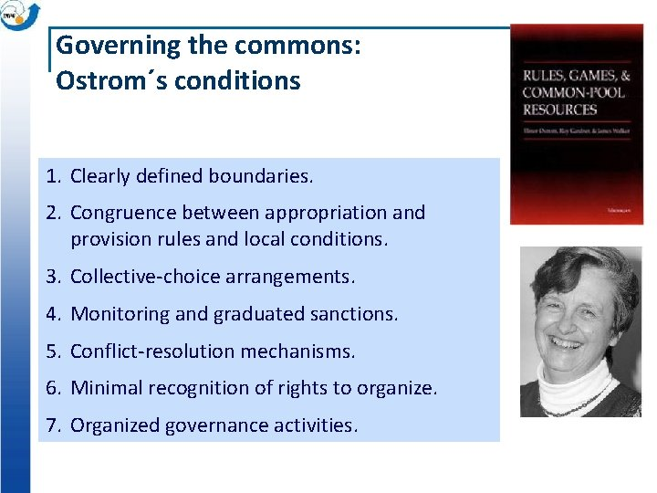 Governing the commons: Ostrom´s conditions 1. Clearly defined boundaries. 2. Congruence between appropriation and