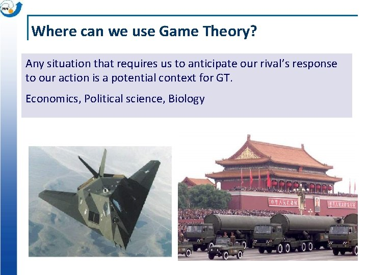 Where can we use Game Theory? Any situation that requires us to anticipate our