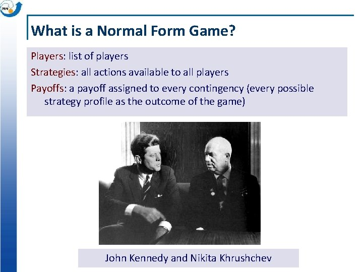 What is a Normal Form Game? Players: list of players Strategies: all actions available