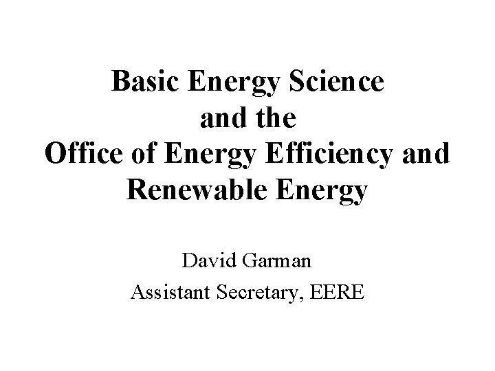 Basic Energy Science and the Office of Energy Efficiency and Renewable Energy David Garman