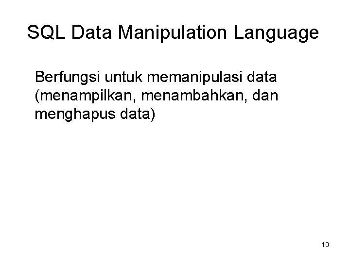 SQL Data Manipulation Language Berfungsi untuk memanipulasi data (menampilkan, menambahkan, dan menghapus data) 10