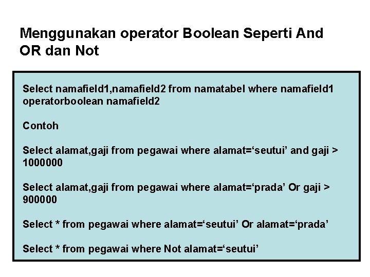Menggunakan operator Boolean Seperti And OR dan Not Select namafield 1, namafield 2 from