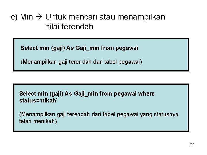 c) Min Untuk mencari atau menampilkan nilai terendah Select min (gaji) As Gaji_min from