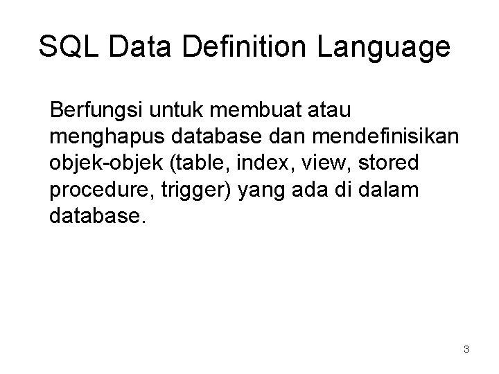 SQL Data Definition Language Berfungsi untuk membuat atau menghapus database dan mendefinisikan objek-objek (table,