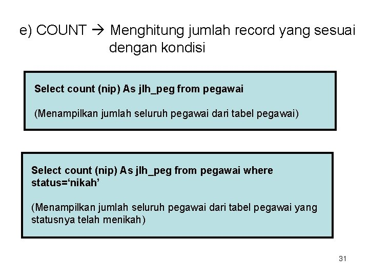 e) COUNT Menghitung jumlah record yang sesuai dengan kondisi Select count (nip) As jlh_peg