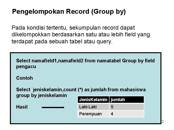 Pengelompokan Record (Group by) Pada kondisi tertentu, sekumpulan record dapat dikelompokkan berdasarkan satu atau